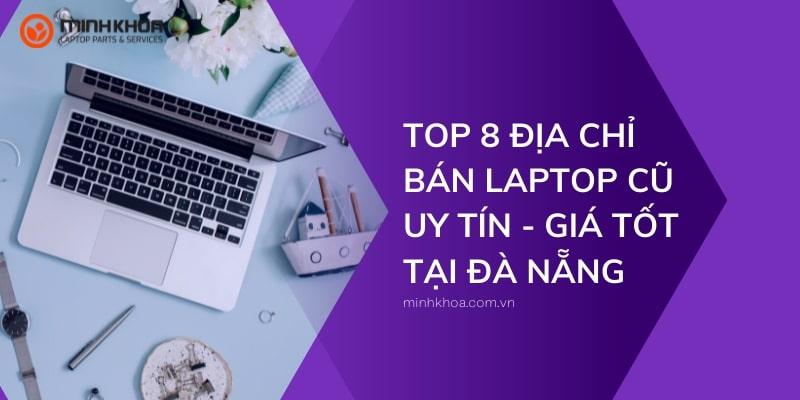địa chỉ bán laptop cũ uy tín, giá tốt tại Đà Nẵng
